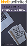 Start Being Productive NOW: The Real Deal of Being Productive in Life and Business