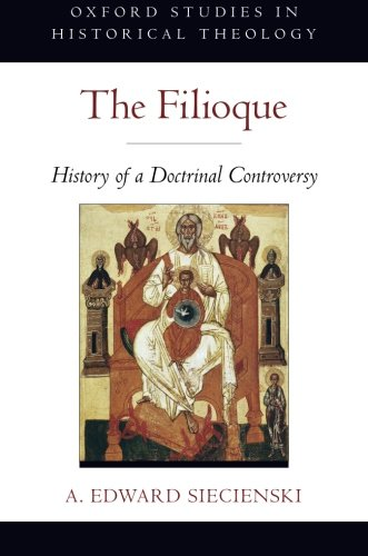 The Filioque: History of a Doctrinal Controversy (Oxford Studies in Historical Theology)