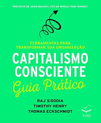 Capitalismo Consciente. Ferramentas Para Transformar Sua Organização. Guia Prático