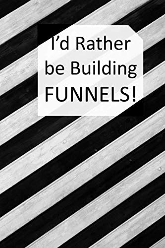 I'd Rather be Building FUNNELS!: Lined Notebook to Record those Amazing ClickFunnel Ideas that Pop into Your Head all Day Long