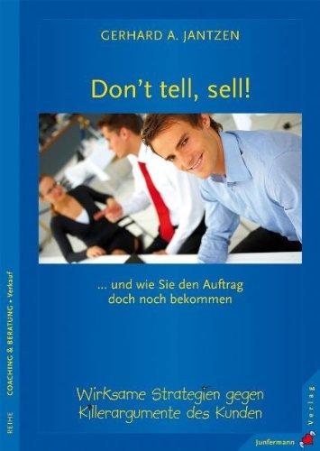 Don't tell, sell!: ... und wie Sie den Auftrag doch noch bekommen. Wirksame Strategien gegen Killerargumente des Kunden