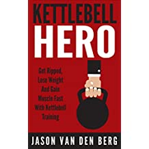 Kettlebell: Kettlebell Hero: Get Ripped, Lose Weight & Gain Muscle. Fast! With. Kettlebell Training (Squats, WOD, Isometrics, TRX, HIIT, Metabolic Conditioning, Calisthenics)