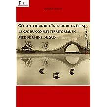Géopolitique de l'énergie de la Chine : le cas du conflit territorial en Mer de Chine du Sud (Série Energie  t. 2) (French Edition)
