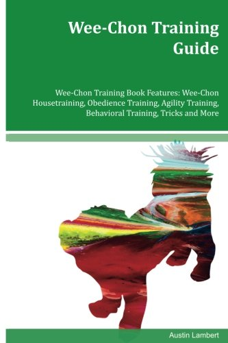 Wee Puppy Training (Wee-Chon Training Guide Wee-Chon Training Book Features: Wee-Chon Housetraining, Obedience Training, Agility Training, Behavioral Training, Tricks and More)