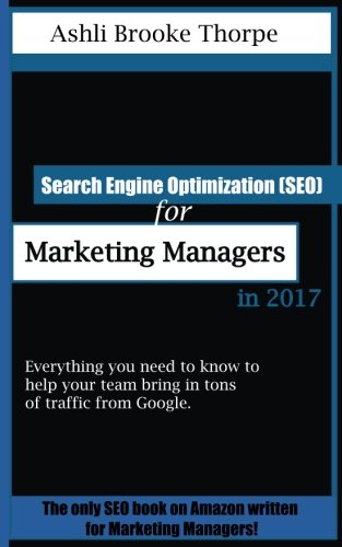Search Engine Optimization (SEO) for Marketing Managers in 2017: Everything you need to know to help your team bring in tons of traffic from Google.