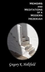 Memoirs and Meditations of a Modern Hezekiah: What Suffering Teaches But Life So Easily Causes Us To Forget