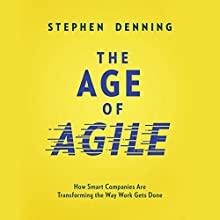 The Age of Agile: How Smart Companies Are Transforming the Way Work Gets Done Audiobook by Stephen Denning Narrated by Tom Parks