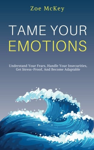 Tame Your Emotions: Understand Your Fears, Handle Your Insecurities, Get Stress-Proof, And Become Adaptable