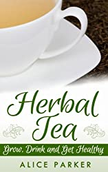 Herbal Tea: Grow, Drink and Get Healthy: Natural Remedies 101 - How To Grow and Make Herbal Teas (English Edition)