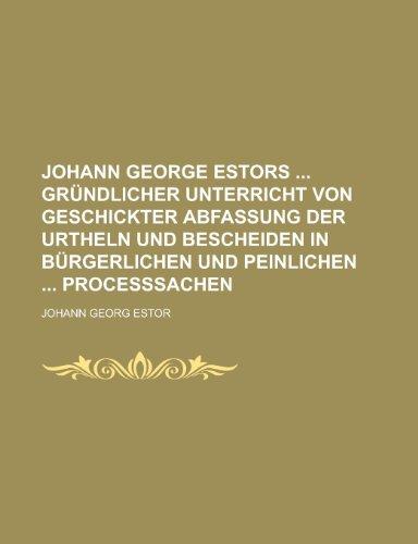 Johann George Estors  Gründlicher Unterricht von geschickter Abfassung der Urtheln und Bescheiden in bürgerlichen und peinlichen  Proceßsachen