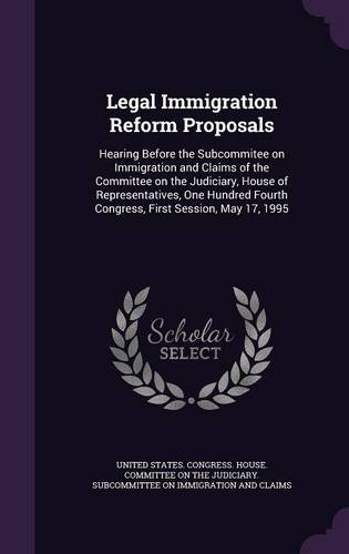 Legal Immigration Reform Proposals: Hearing Before the Subcommitee on Immigration and Claims of the Committee on the Judiciary, House of ... Fourth Congress, First Session, May 17, 1995 pdf epub