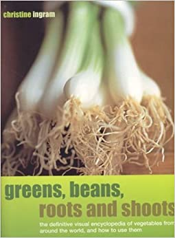 Greens, Beans, Roots and Shoots: From Artichokes to Zucchini, the Complete Guide to Vegetables by Christine Ingram (2004-01-30)