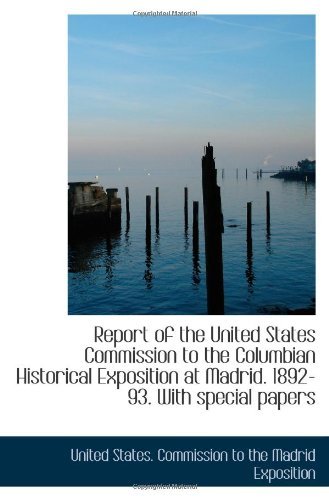Report of the United States Commission to the Columbian Historical Exposition at Madrid. 1892-93. Wi pdf epub