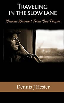 Traveling in The Slow Lane:  Lessons Learned From Bus People and Adventures Traveling on the Road by [Hester,Dennis J.]