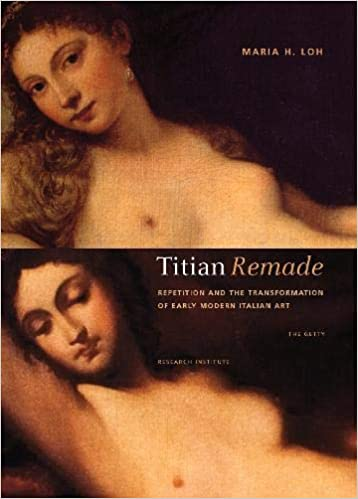 Titian Remade Repetition and the Transformation of Early Modern Italian Art