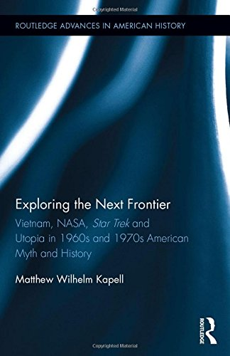 Exploring the Next Frontier: Vietnam, NASA, Star Trek and Utopia in 1960s and 70s American Myth and History (Routledge Advances in American History) (Star Trek 1969)