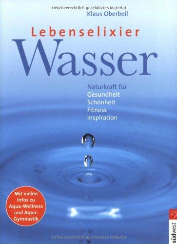 Lebenselexier Wasser: Naturkraft für Gesundheit, Schönheit, Fitness, Inspiration