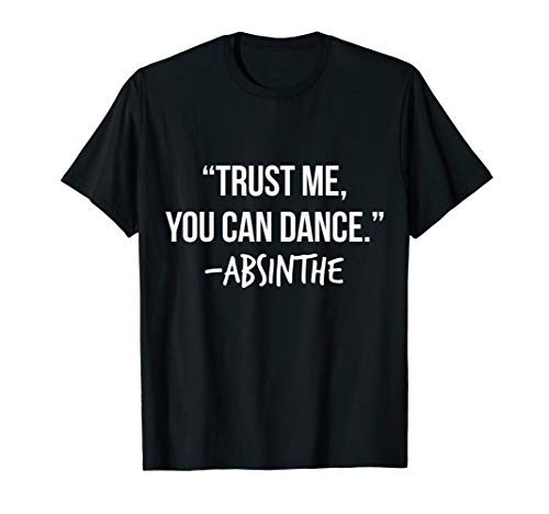 Trust Me You Can Dance Absinthe Shirt Funny Drinking T-Shirt