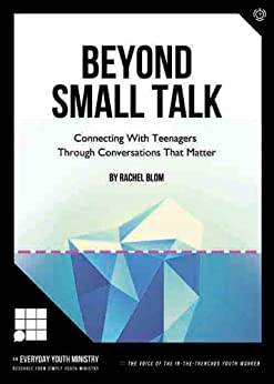 Beyond Small Talk: Connecting With Teenagers Through Conversations That Matter by [Blom, Rachel]