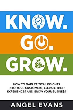 Know. Go. Grow.: How to Gain Critical Insights into Your Customers, Elevate their Experience and Grow Your Business.