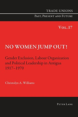 No Women Jump Out!: Gender Exclusion, Labour Organization and Political Leadership in Antigua 1917-1970 (Trade Unions. Past, Present and Future)
