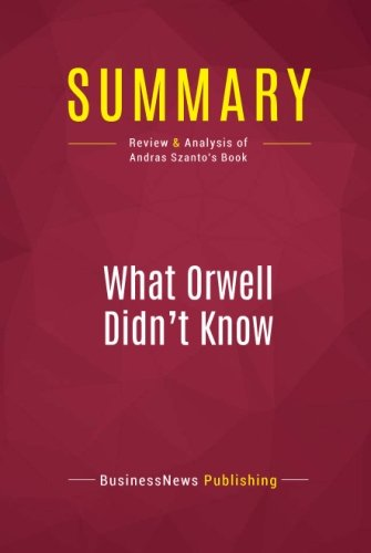 Summary: What Orwell Didn't Know: Review and Analysis of Andras Szanto's Book (Orwell Politics And The English Language Summary)
