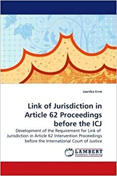 Link of Jurisdiction in Article 62 Proceedings before the ICJ: Development of the Requirement for Link of Jurisdiction in Article 62 Intervention Proceedings before the International Court of Justice