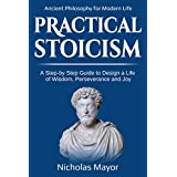 Practical  Stoicism: A Step-By-Step Guide to Design a life of wisdom, perseverance and Joy: Ancient Philosophy for Modern Life