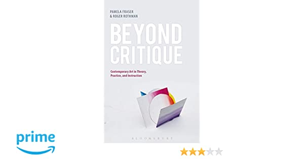 Amazon.com: Beyond Critique: Contemporary Art In Theory, Practice, And  Instruction (9781501323461): Pamela Fraser, Roger Rothman: Books