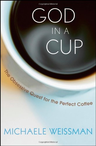 God in a Cup: The Obsessive Quest for the Perfect Coffee, by Michaele Weissman