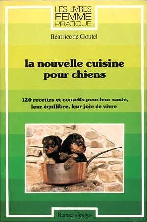 La Nouvelle cuisine pour chiens   120 recettes et conseils pour leur santé,  leur équilibre dee64c19ee61