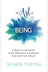 The Art of Being: 8 Ways to Optimize Your Presence & Essence for Positive Impact (The Art of First Impressions for Positive Impact) (Volume 1) Paperback