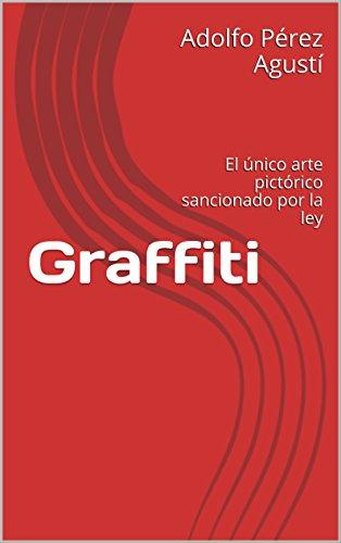 Descargar Libro Graffiti: El único Arte Pictórico Sancionado Por La Ley Adolfo Pérez Agustí