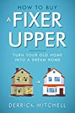 how to remodel a house How To Buy A Fixer Upper: Turn Your Old Home Into A Dream Home