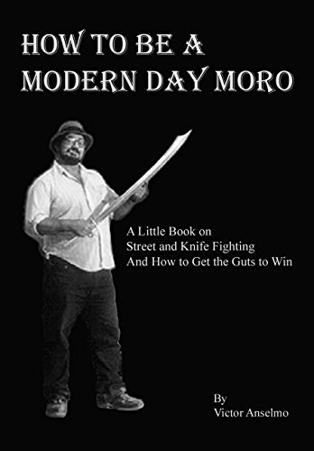 Download for free How To Be A Modern Day Moro: A Little Book on Street and Knife Fighting  And How to Get the Guts to Win