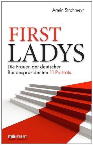 First Ladys: Die Frauen der deutschen Bundespräsidenten. 11 Porträts von Armin Strohmeyr (18. September 2013) Gebundene Ausgabe