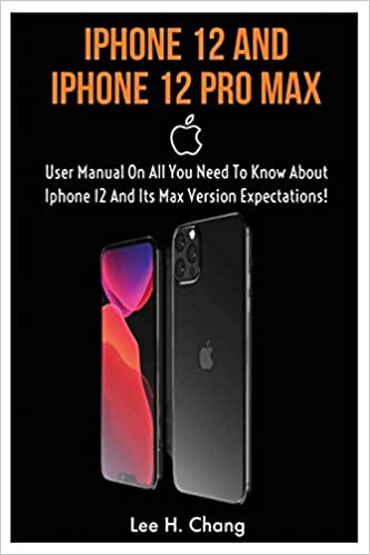 Amazon Com Iphone 12 And Iphone 12 Pro Max User Manual On All You Need To Know About Iphone 12 And Its Max Version Expectation 9798656808200 Chang Lee Henry Books