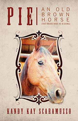 Book: Pie - An Old Brown Horse (That Knows What He Is Doing) by Kandy Kay Scaramuzzo