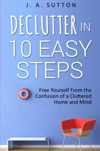 Declutter in 10 Easy Steps: Free Yourself From The Confusion of a Cluttered Home and Mind