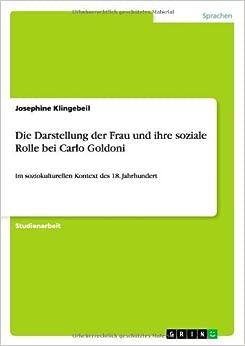 Die Darstellung der Frau und ihre soziale Rolle bei Carlo Goldoni by Josephine Klingebeil (2009-06-26)