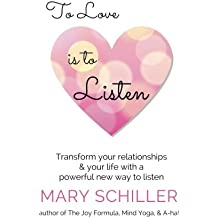 To Love Is To Listen: Transform Your Relationships  & Your Life With A  Powerful New Way To Listen
