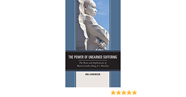 The Power Of Unearned Suffering The Roots And Implications Of Martin Luther King Jr S Theodicy Religion And Race Edmondson Mika 9781498537322 Amazon Com Books