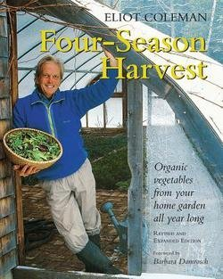 Eliot Coleman: Four-Season Harvest : Organic Vegetables from Your Home Garden All Year Long, 2nd Edition (Paperback - Revised Ed.); 1999 Edition