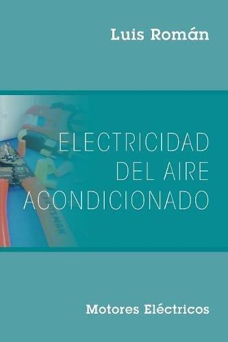 Electricidad del Aire Acondicionado: Motores Electricos (Spanish Edition) [Luis Roman] (Tapa Blanda)
