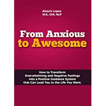 From Anxious to Awesome: How to Transform Overwhelming and Negative Feelings into a Positive Guidance System that can Lead You to the Life You Want.