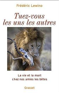 Tuez-vous les uns les autres : la vie et la mort chez nos amies les bêtes, Lewino, Frédéric
