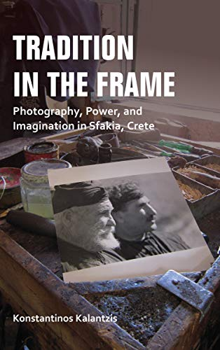 Tradition in the Frame: Photography, Power, and Imagination in Sfakia, Crete (New Anthropologies of Europe) (Greece Traditions In)