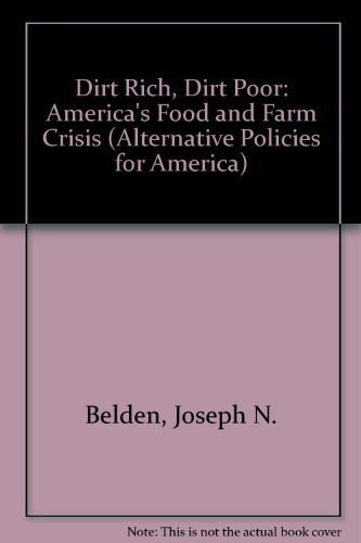 Dirt Rich, Dirt Poor: America's Food and Farm Crisis (Alternative Policies for America) by Joseph N. Belden - Belden Mall