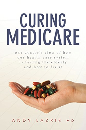 Curing Medicare: One doctor's view of how our health care system is failing the elderly and how to fix it