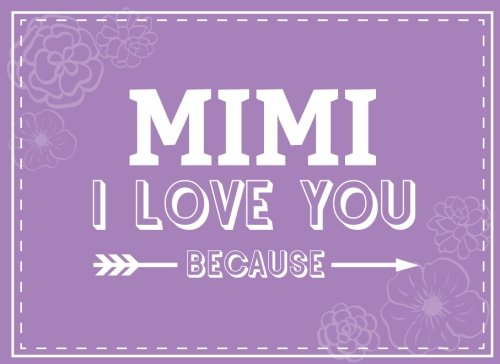 Mimi I Love You Because: Prompted Fill In Blank I Love You Book for Mimi; Gift Book for Mimi; Things I Love About You Book for Grandmothers, Mimi ... Mimi Gifts (I Love You Books) (Volume 16) PDF